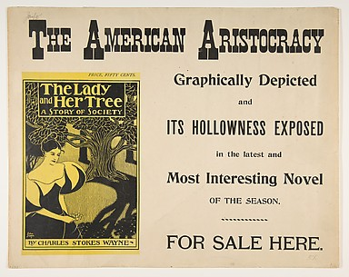 THE AMERICAN ARISTOCRACY / Graphically Depicted / and / ITS HOLLOWNESS EXPOSED / in the latest and / Most Interesting Novel / OF THE SEASON. / FOR SALE HERE. [on book:] PRICE, FIFTY CENTS. / The Lady / and Her Tree / A STORY OF SOCIETY / BY CHARLES...